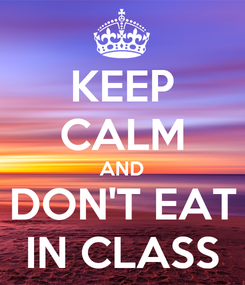 Poster: KEEP CALM AND DON'T EAT IN CLASS