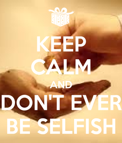 Poster: KEEP CALM AND DON'T EVER BE SELFISH