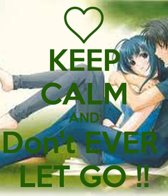 Poster: KEEP CALM AND Don't EVER  LET GO !!