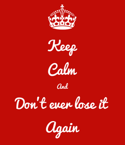 Poster: Keep Calm And Don't ever lose it Again