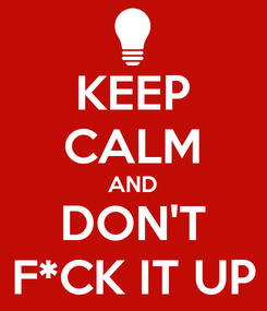 Poster: KEEP CALM AND DON'T F*CK IT UP