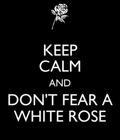 Poster: KEEP CALM AND DON'T FEAR A WHITE ROSE