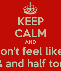Poster: KEEP CALM AND don't feel like  & and half ton