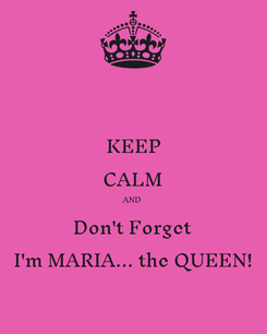 Poster: KEEP CALM AND Don't Forget  I'm MARIA... the QUEEN!