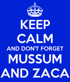 Poster: KEEP CALM AND DON'T FORGET MUSSUM AND ZACA
