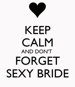 Poster: KEEP CALM AND DON'T  FORGET SEXY BRIDE