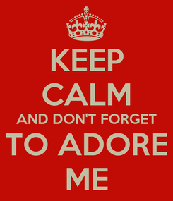 Poster: KEEP CALM AND DON'T FORGET TO ADORE ME
