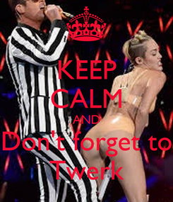 Poster: KEEP CALM AND Don't forget to Twerk