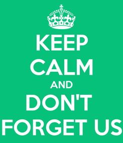 Poster: KEEP CALM AND DON'T  FORGET US