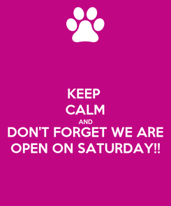 Poster: KEEP  CALM AND DON'T FORGET WE ARE OPEN ON SATURDAY!!