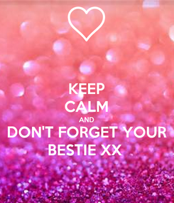 Poster: KEEP CALM AND DON'T FORGET YOUR BESTIE XX