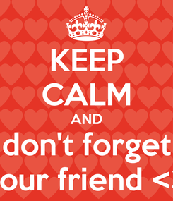 Poster: KEEP CALM AND don't forget your friend <3