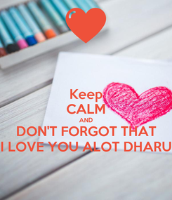 Poster: Keep CALM AND DON'T FORGOT THAT I LOVE YOU ALOT DHARU