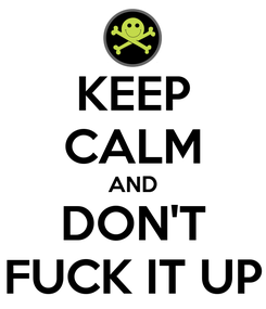 Poster: KEEP CALM AND DON'T FUCK IT UP