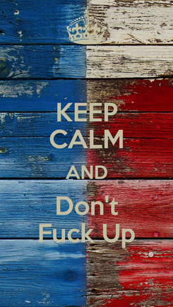 Poster: KEEP CALM AND Don't Fuck Up