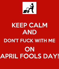 Poster: KEEP CALM AND DON'T FUCK WITH ME ON APRIL FOOLS DAY!