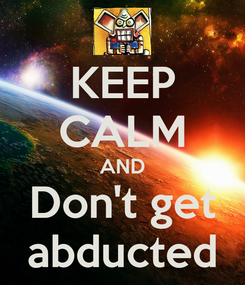 Poster: KEEP CALM AND Don't get abducted