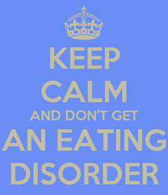 Poster: KEEP CALM AND DON'T GET AN EATING DISORDER
