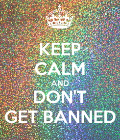 Poster: KEEP CALM AND DON'T GET BANNED