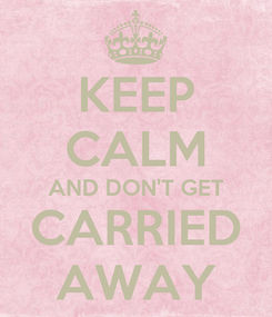 Poster: KEEP CALM AND DON'T GET CARRIED AWAY