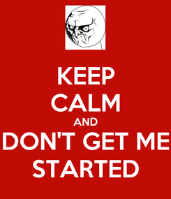 Poster: KEEP CALM AND DON'T GET ME STARTED