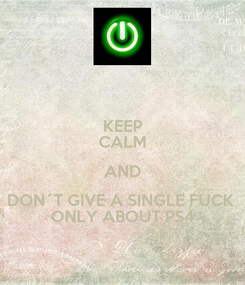 Poster: KEEP CALM AND DON´T GIVE A SINGLE FUCK  ONLY ABOUT PS4