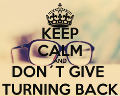 Poster: KEEP CALM AND DON´T GIVE  TURNING BACK