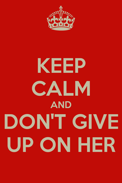 Poster: KEEP CALM AND DON'T GIVE UP ON HER