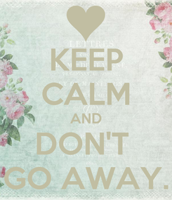 Poster: KEEP CALM AND DON'T  GO AWAY.
