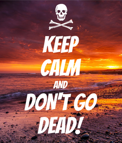 Poster: KEEP CALM AND DON'T GO DEAD!