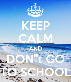 """Poster: KEEP CALM AND DON""""t GO TO SCHOOL"""