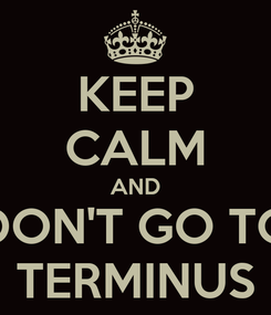 Poster: KEEP CALM AND DON'T GO TO TERMINUS