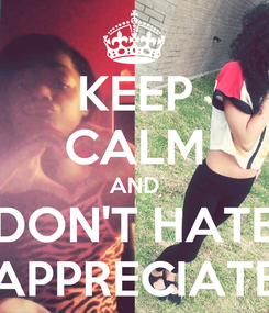Poster: KEEP CALM AND DON'T HATE APPRECIATE