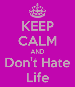 Poster: KEEP CALM AND Don't Hate Life