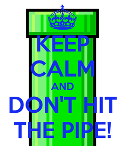 Poster: KEEP CALM AND DON'T HIT THE PIPE!