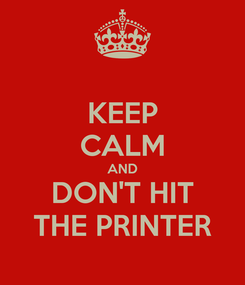 Poster: KEEP CALM AND DON'T HIT THE PRINTER