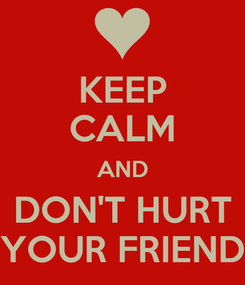 Poster: KEEP CALM AND DON'T HURT YOUR FRIEND
