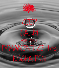 Poster: KEEP CALM AND DON'T IMMANENTIZE the ESCHATON