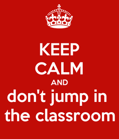 Poster: KEEP CALM AND don't jump in  the classroom