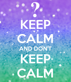 Poster: KEEP CALM AND DON'T KEEP CALM