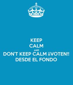 Poster: KEEP CALM AND DON'T KEEP CALM ¡¡VOTEN!! DESDE EL FONDO