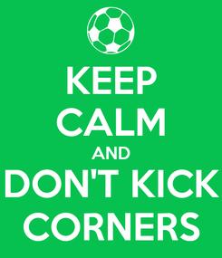 Poster: KEEP CALM AND DON'T KICK CORNERS