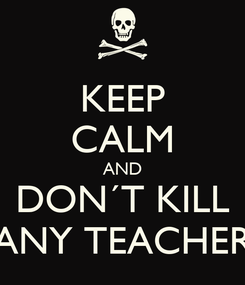 Poster: KEEP CALM AND DON´T KILL ANY TEACHER