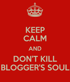 Poster: KEEP CALM AND DON'T KILL BLOGGER'S SOUL