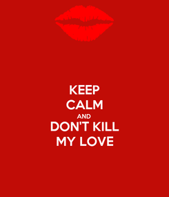 Poster: KEEP CALM AND DON'T KILL MY LOVE