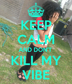 Poster: KEEP CALM AND DON'T  KILL MY VIBE