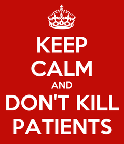 Poster: KEEP CALM AND DON'T KILL PATIENTS