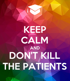 Poster: KEEP CALM AND DON'T KILL THE PATIENTS
