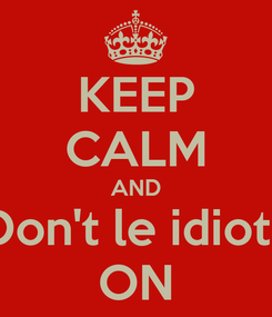 Poster: KEEP CALM AND Don't le idiots ON