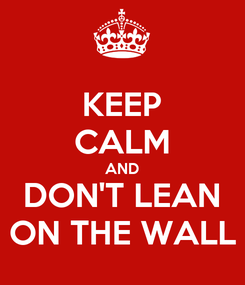 Poster: KEEP CALM AND DON'T LEAN ON THE WALL